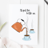 I'll Put The Kettle On Card